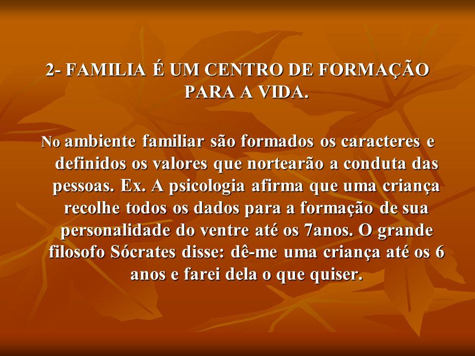 2- FAMILIA É UM CENTRO DE FORMAÇÃO PARA A VIDA. No ambiente familiar são formados os caracteres e definidos os valores que nortearão a conduta das pes