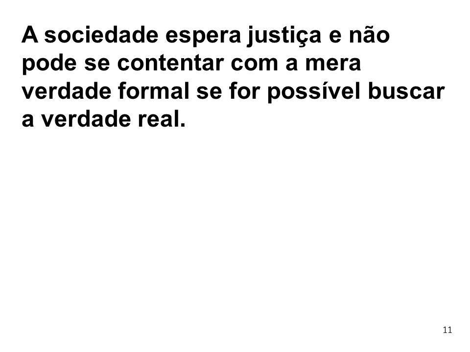 11 A sociedade espera justiça e não pode se contentar com a mera verdade formal se for possível buscar a verdade real.