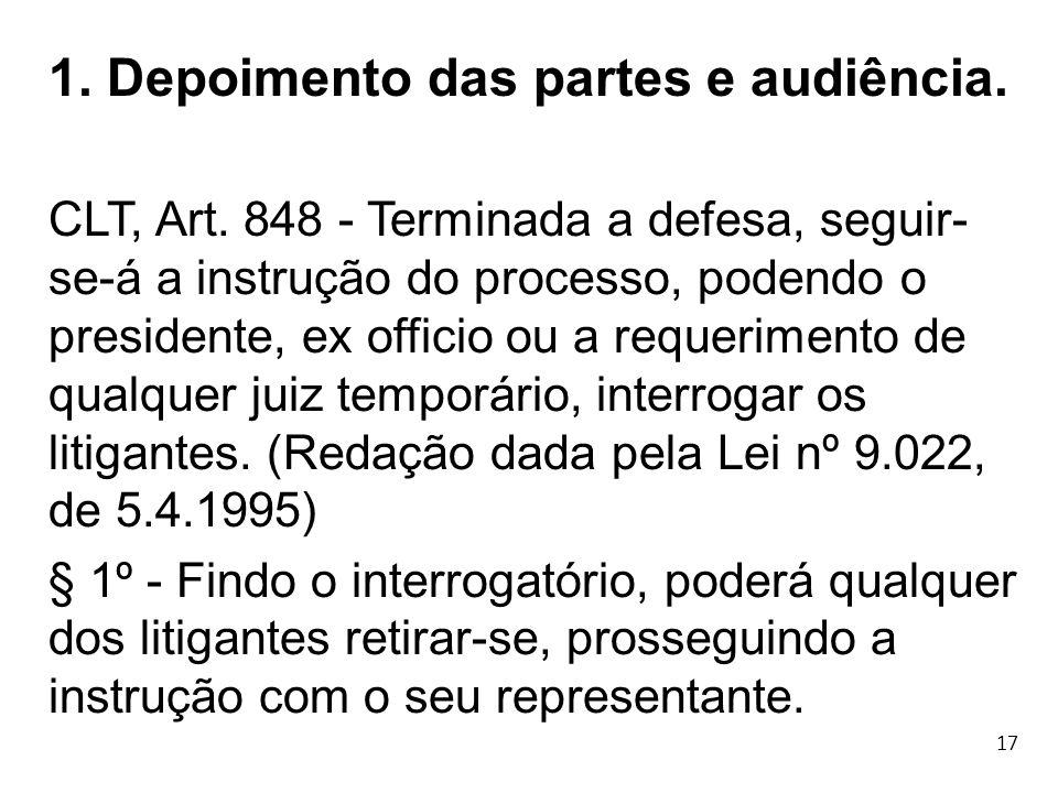 17 1. Depoimento das partes e audiência. CLT, Art. 848 - Terminada a defesa, seguir- se-á a instrução do processo, podendo o presidente, ex officio ou