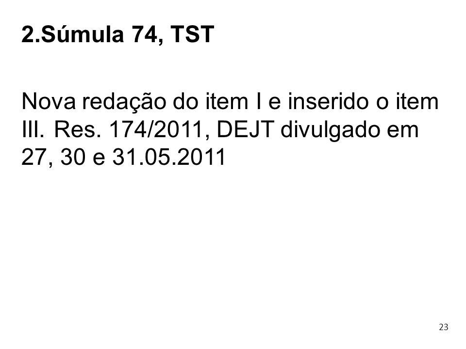 23 2.Súmula 74, TST Nova redação do item I e inserido o item III. Res. 174/2011, DEJT divulgado em 27, 30 e 31.05.2011