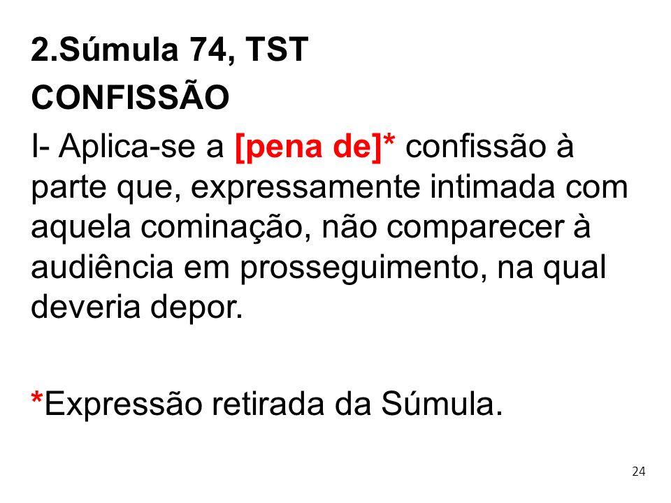 24 2.Súmula 74, TST CONFISSÃO I- Aplica-se a [pena de]* confissão à parte que, expressamente intimada com aquela cominação, não comparecer à audiência
