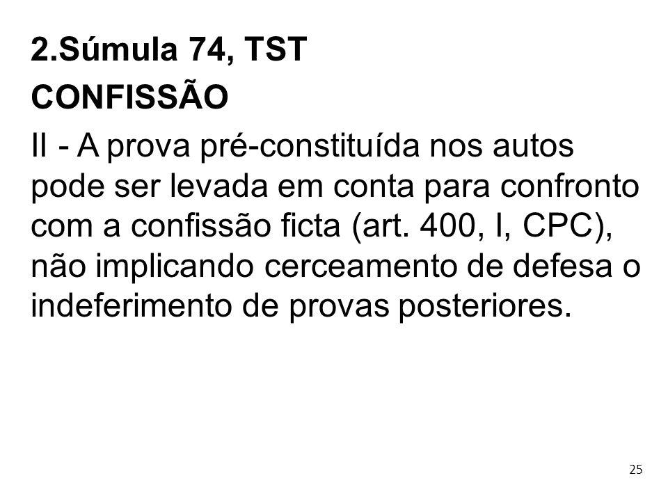 25 2.Súmula 74, TST CONFISSÃO II - A prova pré-constituída nos autos pode ser levada em conta para confronto com a confissão ficta (art. 400, I, CPC),