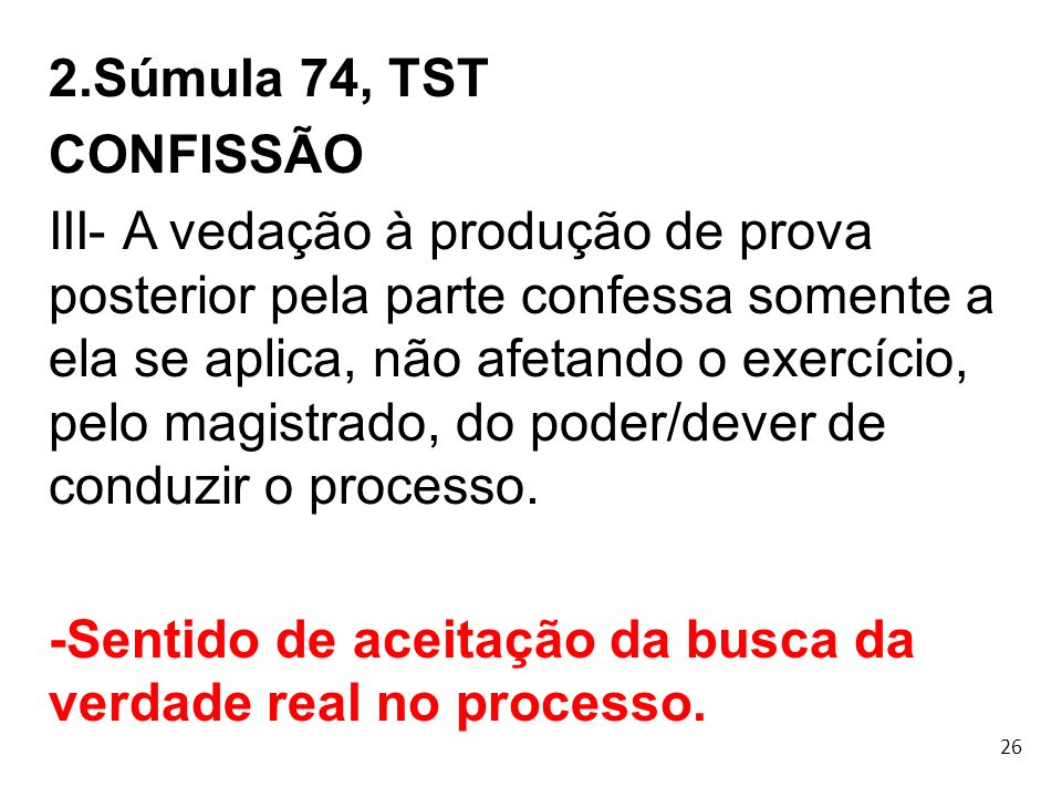 26 2.Súmula 74, TST CONFISSÃO III- A vedação à produção de prova posterior pela parte confessa somente a ela se aplica, não afetando o exercício, pelo