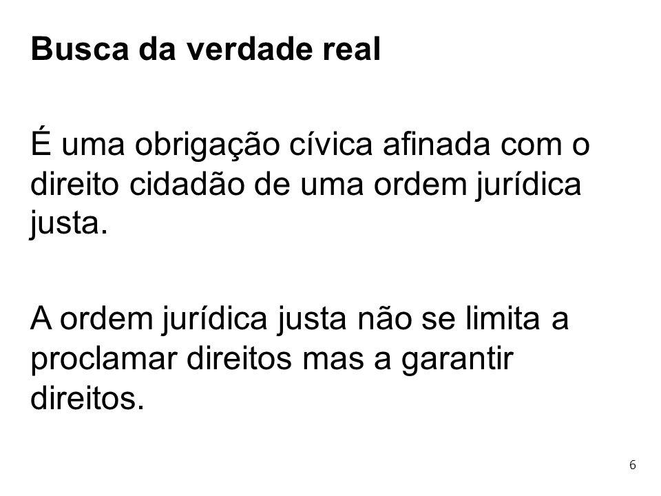 6 Busca da verdade real É uma obrigação cívica afinada com o direito cidadão de uma ordem jurídica justa. A ordem jurídica justa não se limita a procl