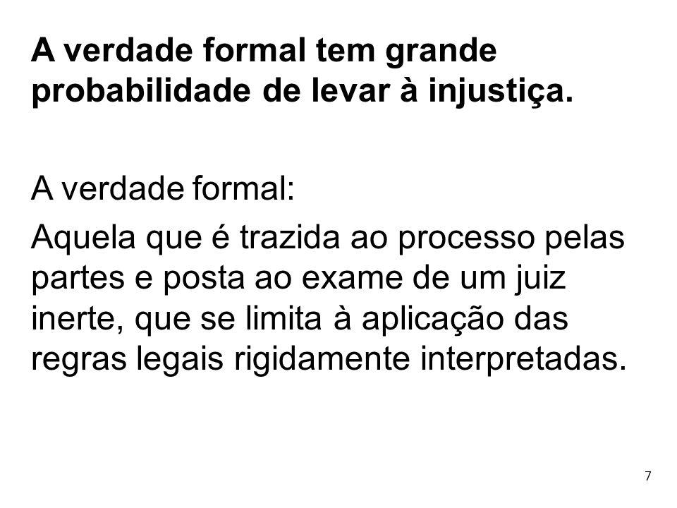 7 A verdade formal tem grande probabilidade de levar à injustiça. A verdade formal: Aquela que é trazida ao processo pelas partes e posta ao exame de
