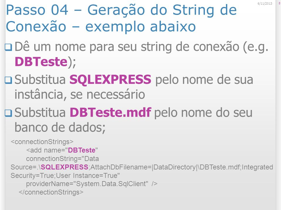 Passo 04 – Geração do String de Conexão – exemplo abaixo Dê um nome para seu string de conexão (e.g. DBTeste); Substitua SQLEXPRESS pelo nome de sua i