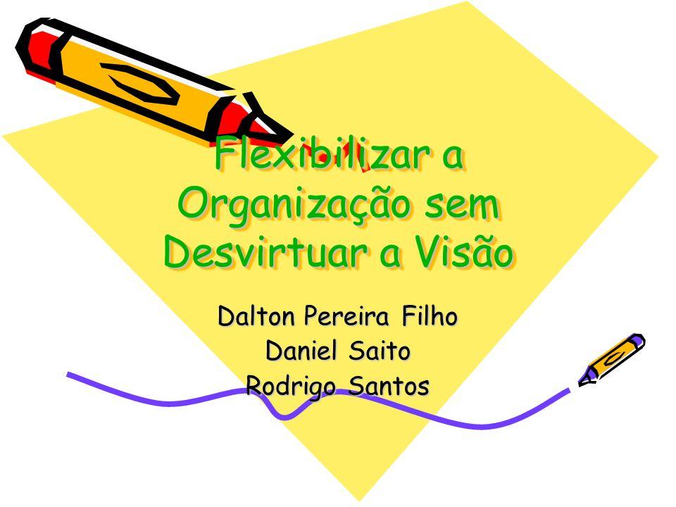 Flexibilizar a Organização sem Desvirtuar a Visão Dalton Pereira Filho Daniel Saito Rodrigo Santos