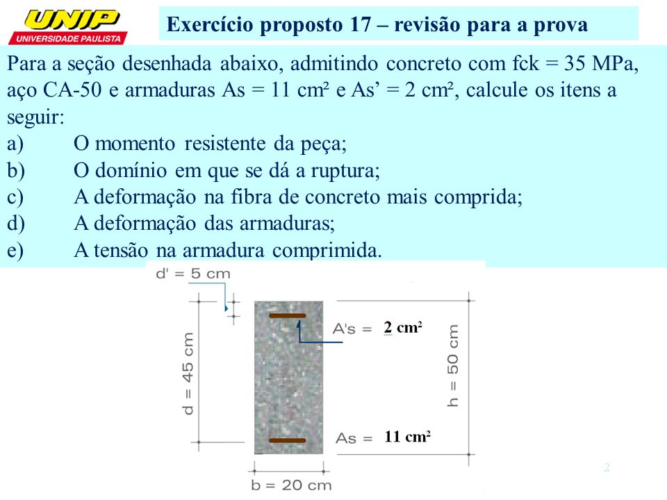 2 Exercício proposto 17 – revisão para a prova Para a seção desenhada abaixo, admitindo concreto com fck = 35 MPa, aço CA-50 e armaduras As = 11 cm² e