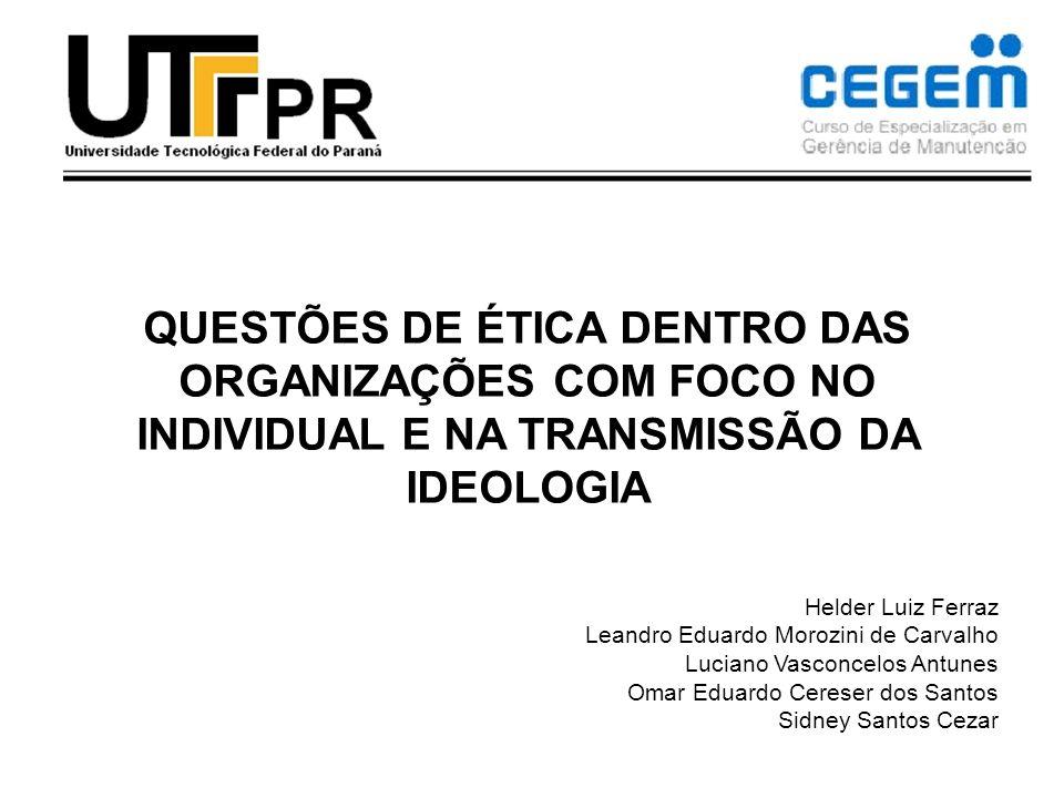 QUESTÕES DE ÉTICA DENTRO DAS ORGANIZAÇÕES COM FOCO NO INDIVIDUAL E NA TRANSMISSÃO DA IDEOLOGIA Helder Luiz Ferraz Leandro Eduardo Morozini de Carvalho