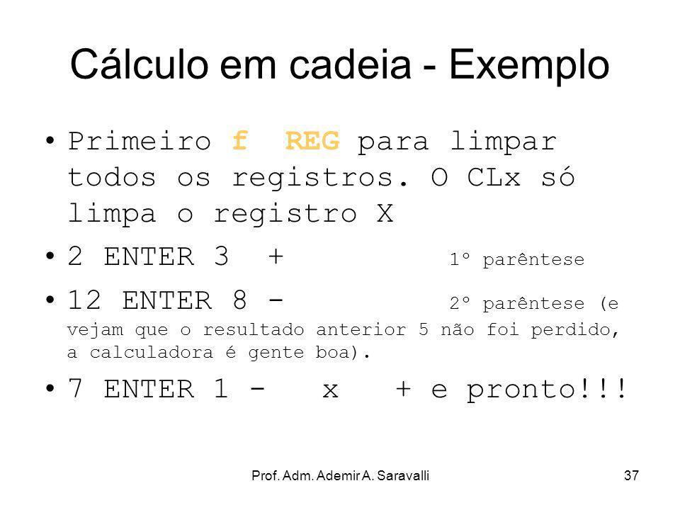 Prof. Adm. Ademir A. Saravalli37 Cálculo em cadeia - Exemplo Primeiro f REG para limpar todos os registros. O CLx só limpa o registro X 2 ENTER 3 + 1º