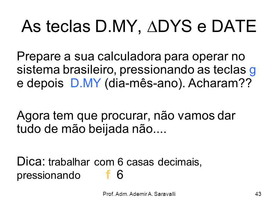 Prof. Adm. Ademir A. Saravalli43 As teclas D.MY, DYS e DATE Prepare a sua calculadora para operar no sistema brasileiro, pressionando as teclas g e de