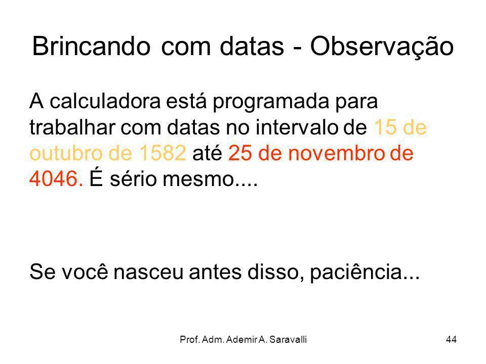 Prof. Adm. Ademir A. Saravalli44 Brincando com datas - Observação A calculadora está programada para trabalhar com datas no intervalo de 15 de outubro
