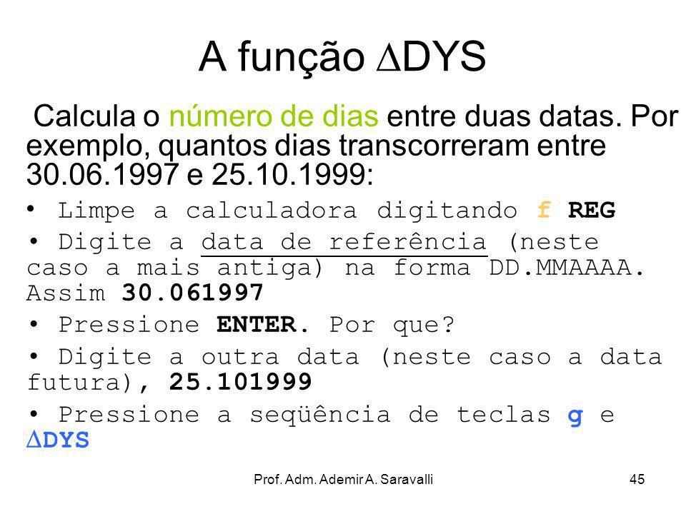 Prof. Adm. Ademir A. Saravalli45 A função DYS Calcula o número de dias entre duas datas. Por exemplo, quantos dias transcorreram entre 30.06.1997 e 25