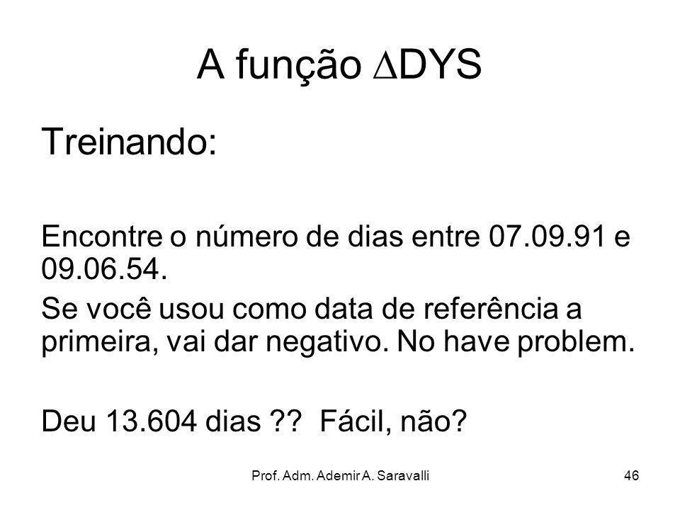 Prof. Adm. Ademir A. Saravalli46 A função DYS Treinando: Encontre o número de dias entre 07.09.91 e 09.06.54. Se você usou como data de referência a p