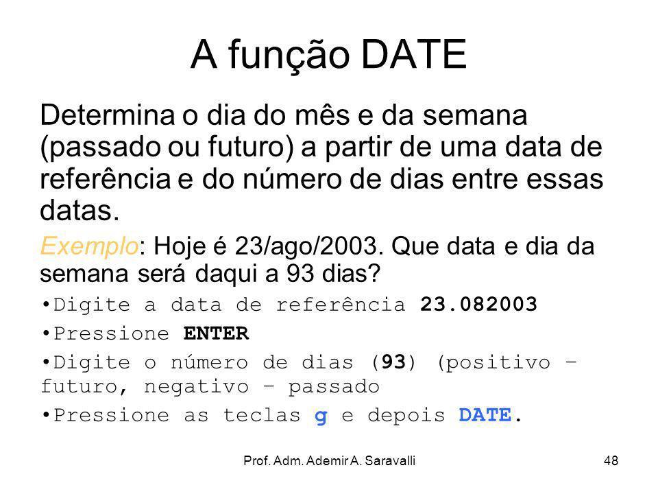 Prof. Adm. Ademir A. Saravalli48 A função DATE Determina o dia do mês e da semana (passado ou futuro) a partir de uma data de referência e do número d