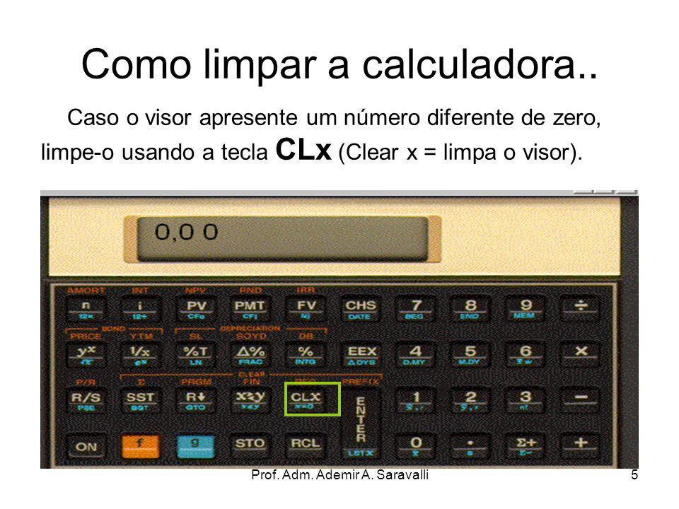 Prof. Adm. Ademir A. Saravalli5 Como limpar a calculadora.. Caso o visor apresente um número diferente de zero, limpe-o usando a tecla CLx (Clear x =