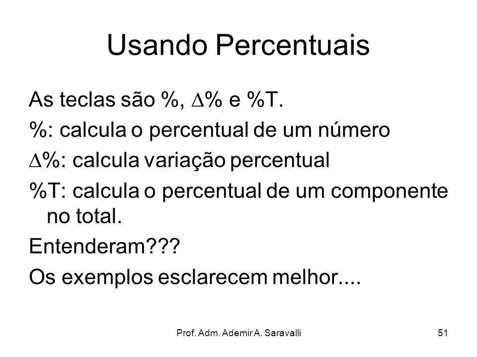 Prof. Adm. Ademir A. Saravalli51 Usando Percentuais As teclas são %, % e %T. %: calcula o percentual de um número %: calcula variação percentual %T: c