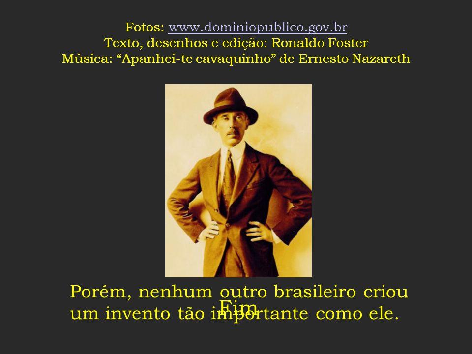 Santos Dumont faleceu no Brasil, no Guarujá, em 1932, doente e deprimido. Porém, nenhum outro brasileiro criou um invento tão importante como ele.