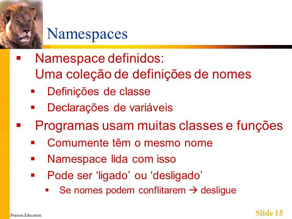 Pearson Education Slide 15 Namespaces Namespace definidos: Uma coleção de definições de nomes Definições de classe Declarações de variáveis Programas usam muitas classes e funções Comumente têm o mesmo nome Namespace lida com isso Pode ser ligado ou desligado Se nomes podem conflitarem desligue