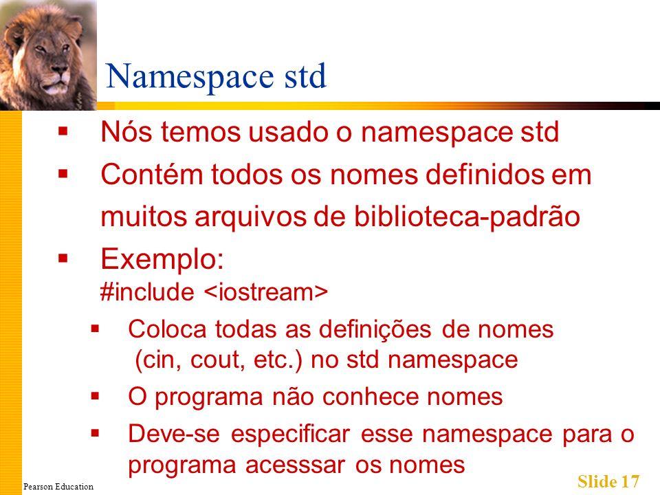 Pearson Education Slide 17 Namespace std Nós temos usado o namespace std Contém todos os nomes definidos em muitos arquivos de biblioteca-padrão Exemplo: #include Coloca todas as definições de nomes (cin, cout, etc.) no std namespace O programa não conhece nomes Deve-se especificar esse namespace para o programa acesssar os nomes