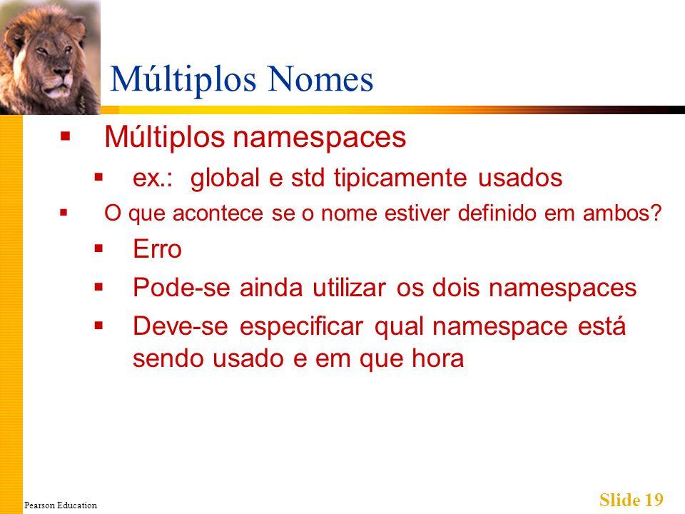 Pearson Education Slide 19 Múltiplos Nomes Múltiplos namespaces ex.: global e std tipicamente usados O que acontece se o nome estiver definido em ambos.