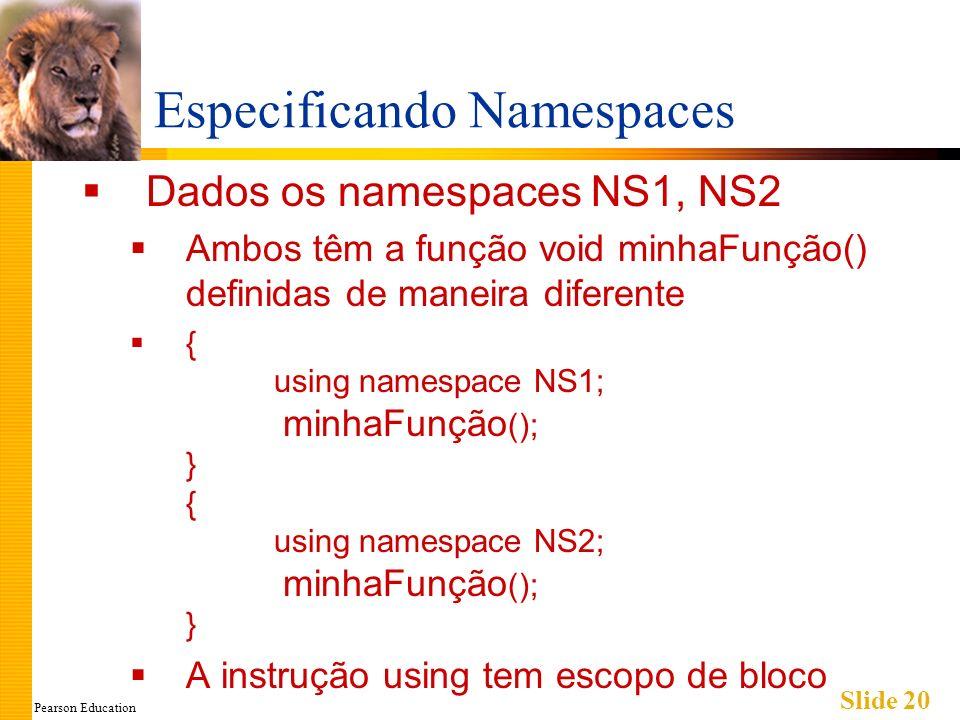 Pearson Education Slide 20 Especificando Namespaces Dados os namespaces NS1, NS2 Ambos têm a função void minhaFunção() definidas de maneira diferente { using namespace NS1; minhaFunção (); } { using namespace NS2; minhaFunção (); } A instrução using tem escopo de bloco