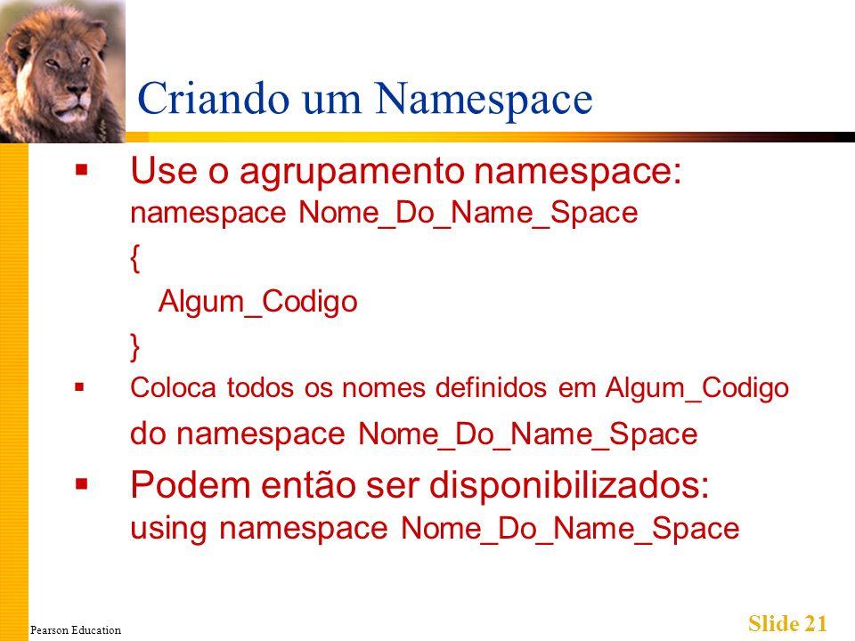 Pearson Education Slide 21 Criando um Namespace Use o agrupamento namespace: namespace Nome_Do_Name_Space { Algum_Codigo } Coloca todos os nomes definidos em Algum_Codigo do namespace Nome_Do_Name_Space Podem então ser disponibilizados: using namespace Nome_Do_Name_Space