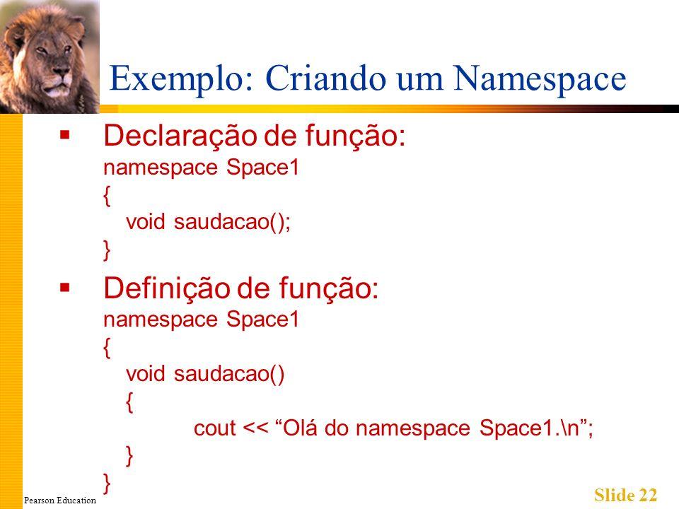 Pearson Education Slide 22 Exemplo: Criando um Namespace Declaração de função: namespace Space1 { void saudacao(); } Definição de função: namespace Space1 { void saudacao() { cout << Olá do namespace Space1.\n; } }