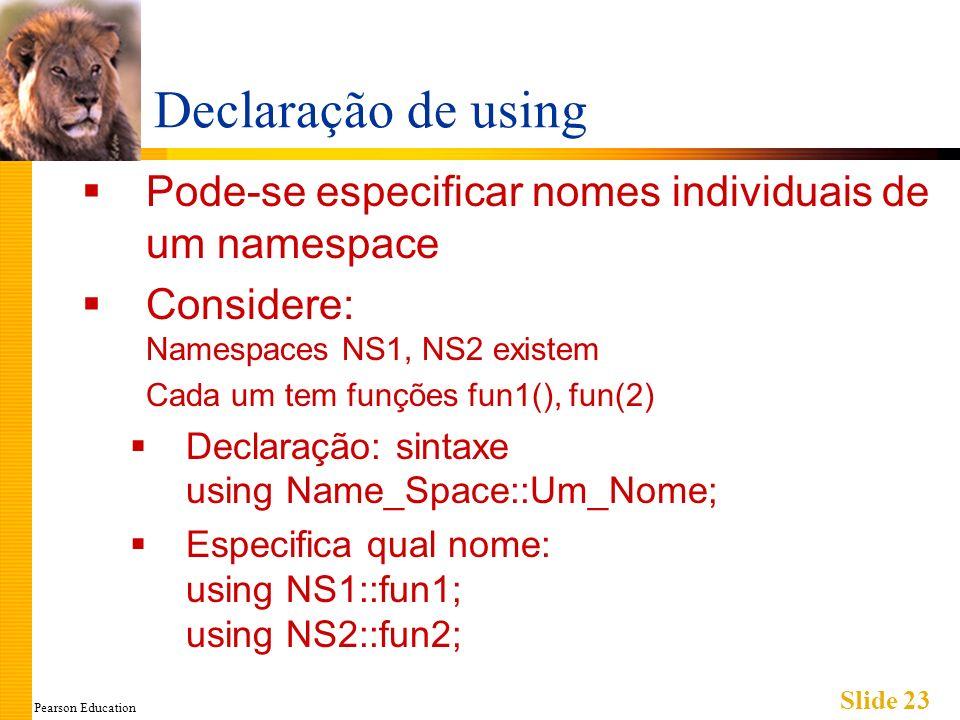 Pearson Education Slide 23 Declaração de using Pode-se especificar nomes individuais de um namespace Considere: Namespaces NS1, NS2 existem Cada um tem funções fun1(), fun(2) Declaração: sintaxe using Name_Space::Um_Nome; Especifica qual nome: using NS1::fun1; using NS2::fun2;