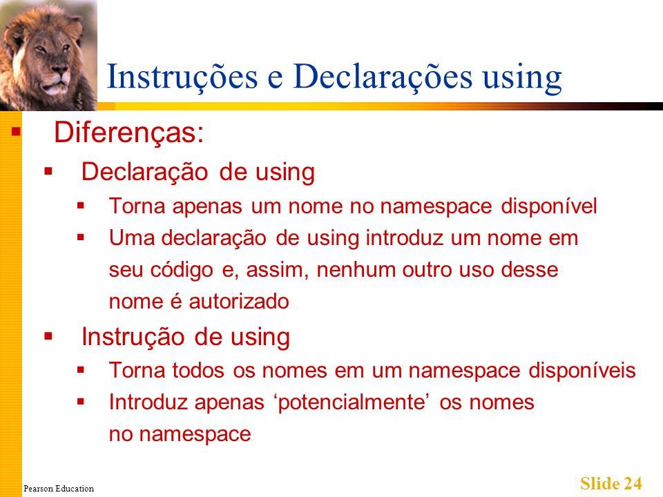 Pearson Education Slide 24 Instruções e Declarações using Diferenças: Declaração de using Torna apenas um nome no namespace disponível Uma declaração de using introduz um nome em seu código e, assim, nenhum outro uso desse nome é autorizado Instrução de using Torna todos os nomes em um namespace disponíveis Introduz apenas potencialmente os nomes no namespace