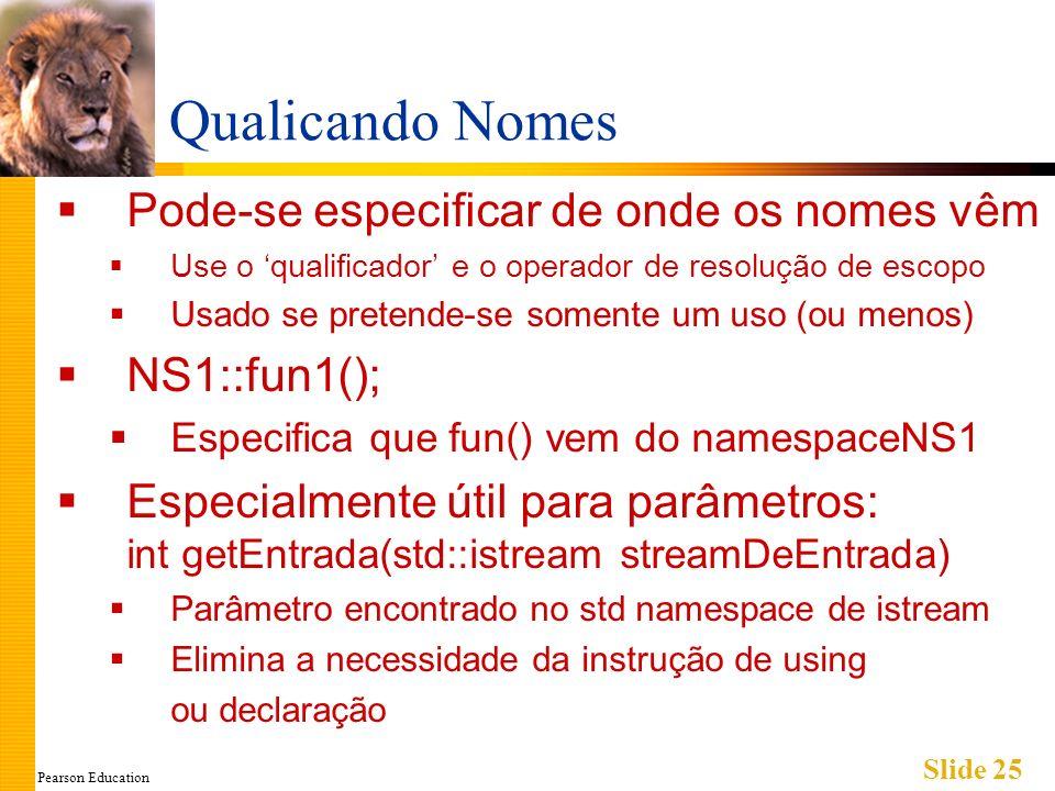 Pearson Education Slide 25 Qualicando Nomes Pode-se especificar de onde os nomes vêm Use o qualificador e o operador de resolução de escopo Usado se pretende-se somente um uso (ou menos) NS1::fun1(); Especifica que fun() vem do namespaceNS1 Especialmente útil para parâmetros: int getEntrada(std::istream streamDeEntrada) Parâmetro encontrado no std namespace de istream Elimina a necessidade da instrução de using ou declaração