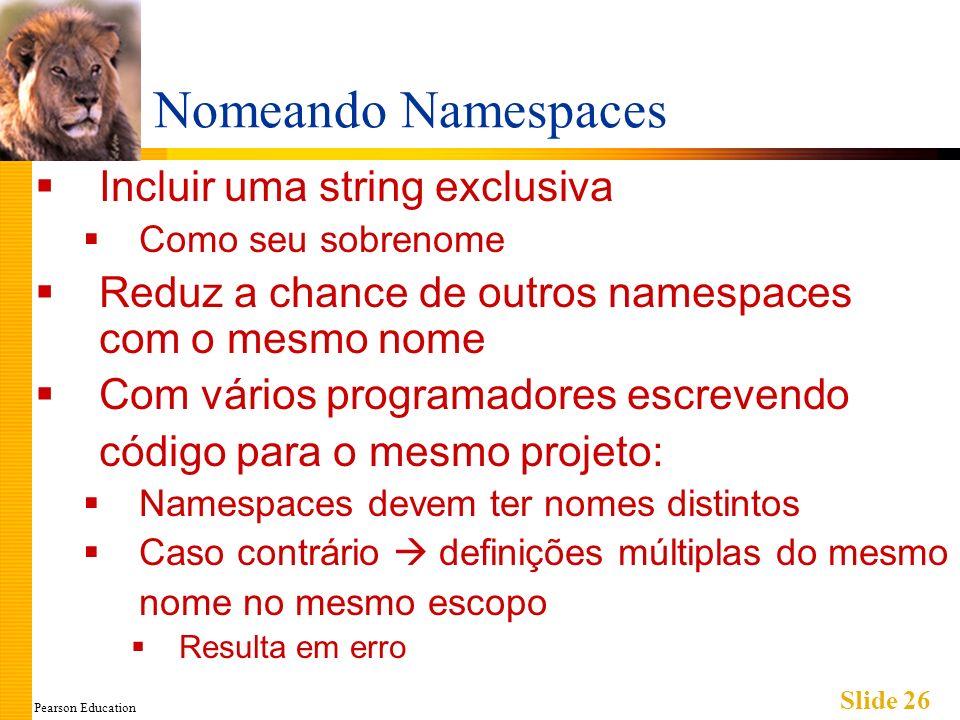 Pearson Education Slide 26 Nomeando Namespaces Incluir uma string exclusiva Como seu sobrenome Reduz a chance de outros namespaces com o mesmo nome Com vários programadores escrevendo código para o mesmo projeto: Namespaces devem ter nomes distintos Caso contrário definições múltiplas do mesmo nome no mesmo escopo Resulta em erro