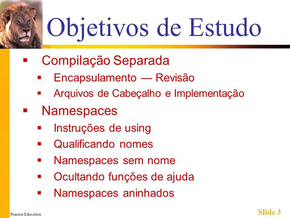 Pearson Education Slide 4 Compilação Separada Partes do programa Mantidas em arquivos separados Compilados separadamente Ligados antes do programa ser executado Definições de Classe Separadas dos programas que estão usando Bibliotecas predefinidas de classes Reutilizadas por muitos programas diferentes Exatamente como bibliotecas predefinidas