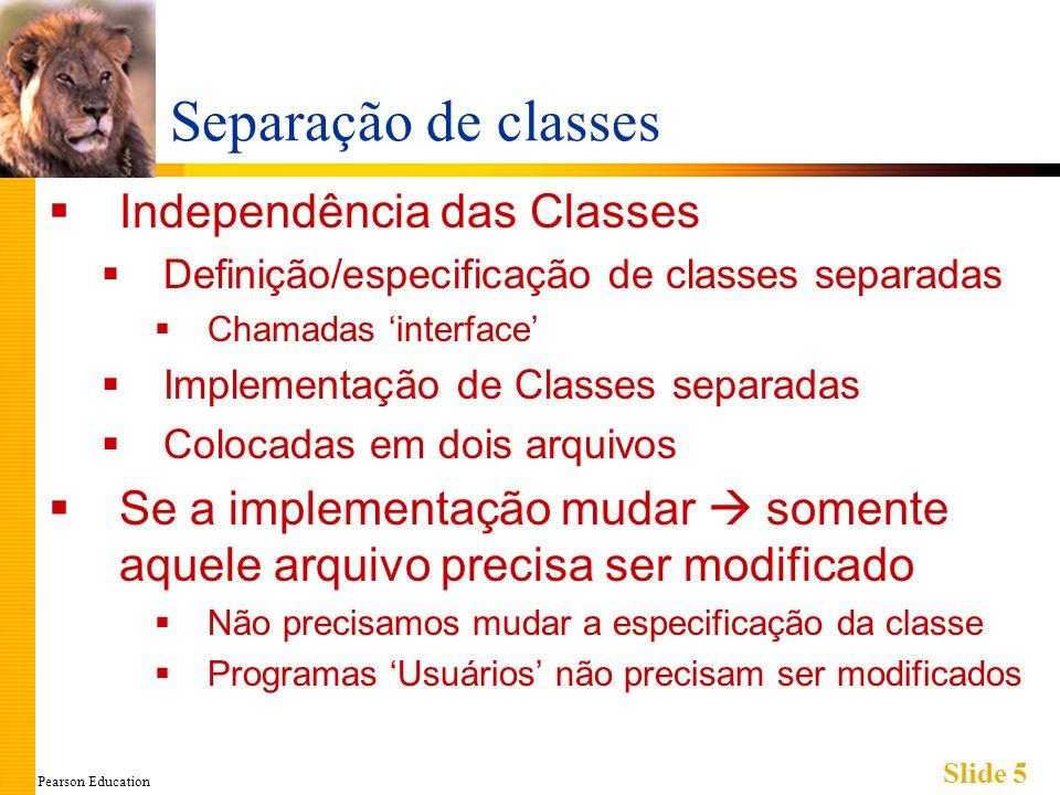 Pearson Education Slide 5 Separação de classes Independência das Classes Definição/especificação de classes separadas Chamadas interface Implementação de Classes separadas Colocadas em dois arquivos Se a implementação mudar somente aquele arquivo precisa ser modificado Não precisamos mudar a especificação da classe Programas Usuários não precisam ser modificados