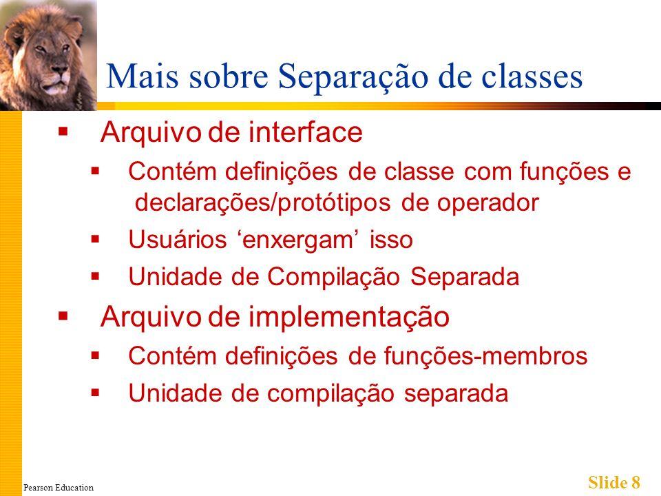 Pearson Education Slide 8 Mais sobre Separação de classes Arquivo de interface Contém definições de classe com funções e declarações/protótipos de operador Usuários enxergam isso Unidade de Compilação Separada Arquivo de implementação Contém definições de funções-membros Unidade de compilação separada