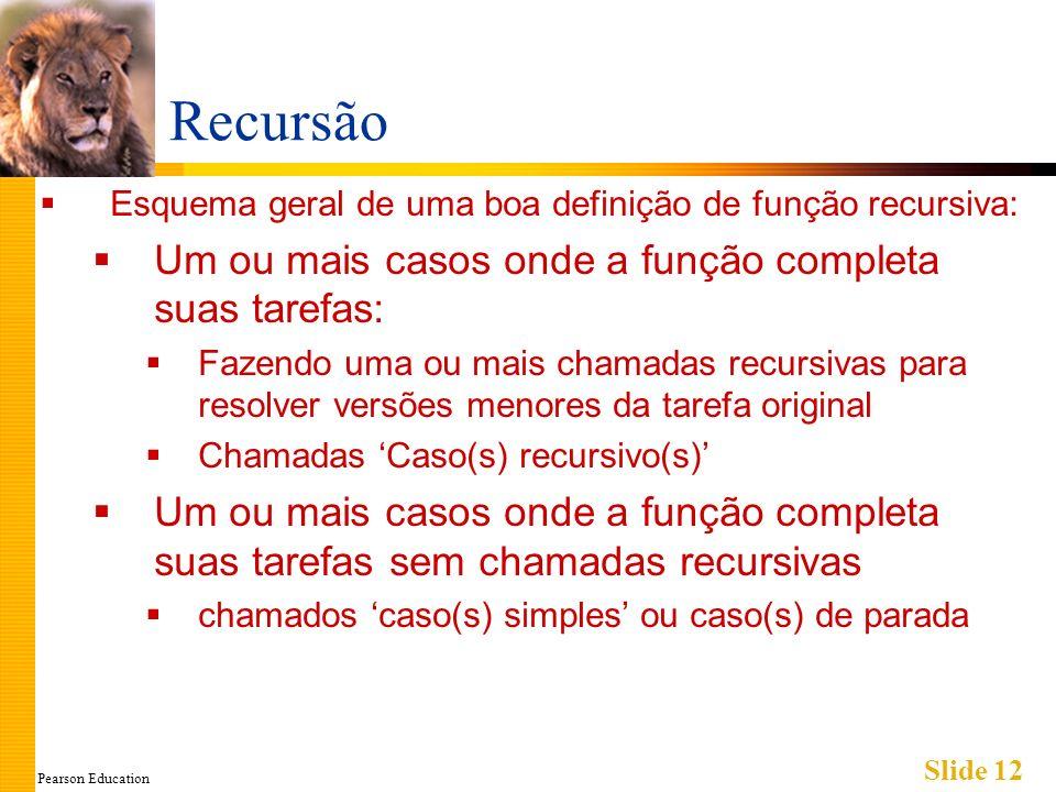 Pearson Education Slide 12 Recursão Esquema geral de uma boa definição de função recursiva: Um ou mais casos onde a função completa suas tarefas: Faze