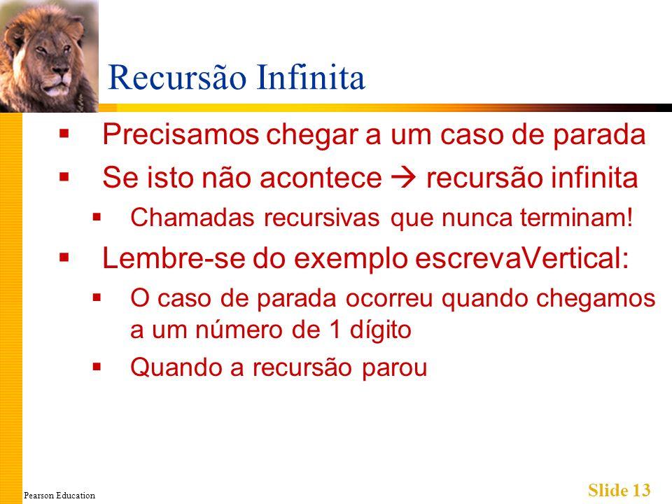 Pearson Education Slide 13 Recursão Infinita Precisamos chegar a um caso de parada Se isto não acontece recursão infinita Chamadas recursivas que nunca terminam.
