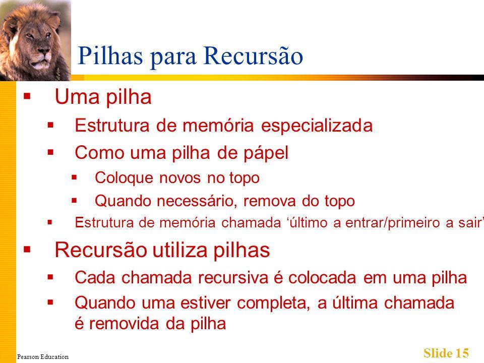 Pearson Education Slide 15 Pilhas para Recursão Uma pilha Estrutura de memória especializada Como uma pilha de pápel Coloque novos no topo Quando nece