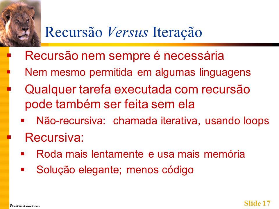 Pearson Education Slide 17 Recursão Versus Iteração Recursão nem sempre é necessária Nem mesmo permitida em algumas linguagens Qualquer tarefa executa