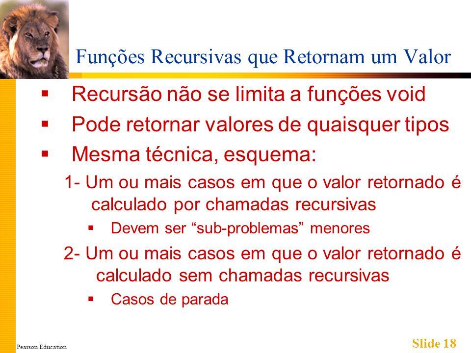 Pearson Education Slide 18 Funções Recursivas que Retornam um Valor Recursão não se limita a funções void Pode retornar valores de quaisquer tipos Mesma técnica, esquema: 1- Um ou mais casos em que o valor retornado é calculado por chamadas recursivas Devem ser sub-problemas menores 2- Um ou mais casos em que o valor retornado é calculado sem chamadas recursivas Casos de parada