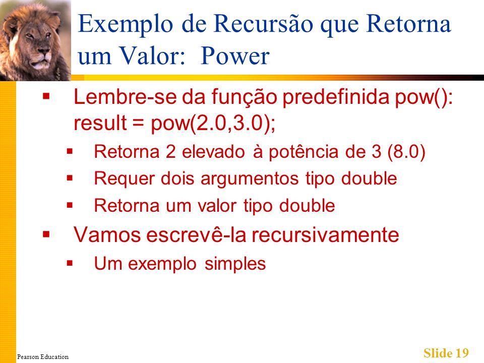 Pearson Education Slide 19 Exemplo de Recursão que Retorna um Valor: Power Lembre-se da função predefinida pow(): result = pow(2.0,3.0); Retorna 2 elevado à potência de 3 (8.0) Requer dois argumentos tipo double Retorna um valor tipo double Vamos escrevê-la recursivamente Um exemplo simples