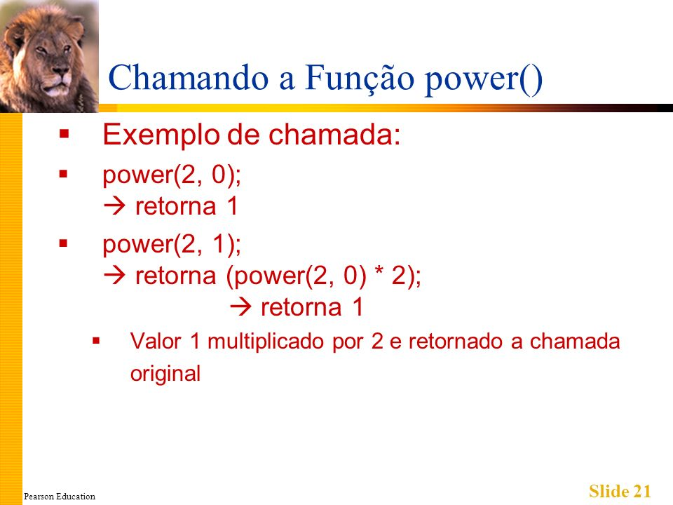 Pearson Education Slide 21 Chamando a Função power() Exemplo de chamada: power(2, 0); retorna 1 power(2, 1); retorna (power(2, 0) * 2); retorna 1 Valo
