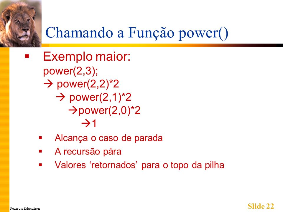 Pearson Education Slide 22 Chamando a Função power() Exemplo maior: power(2,3); power(2,2)*2 power(2,1)*2 power(2,0)*2 1 Alcança o caso de parada A recursão pára Valores retornados para o topo da pilha