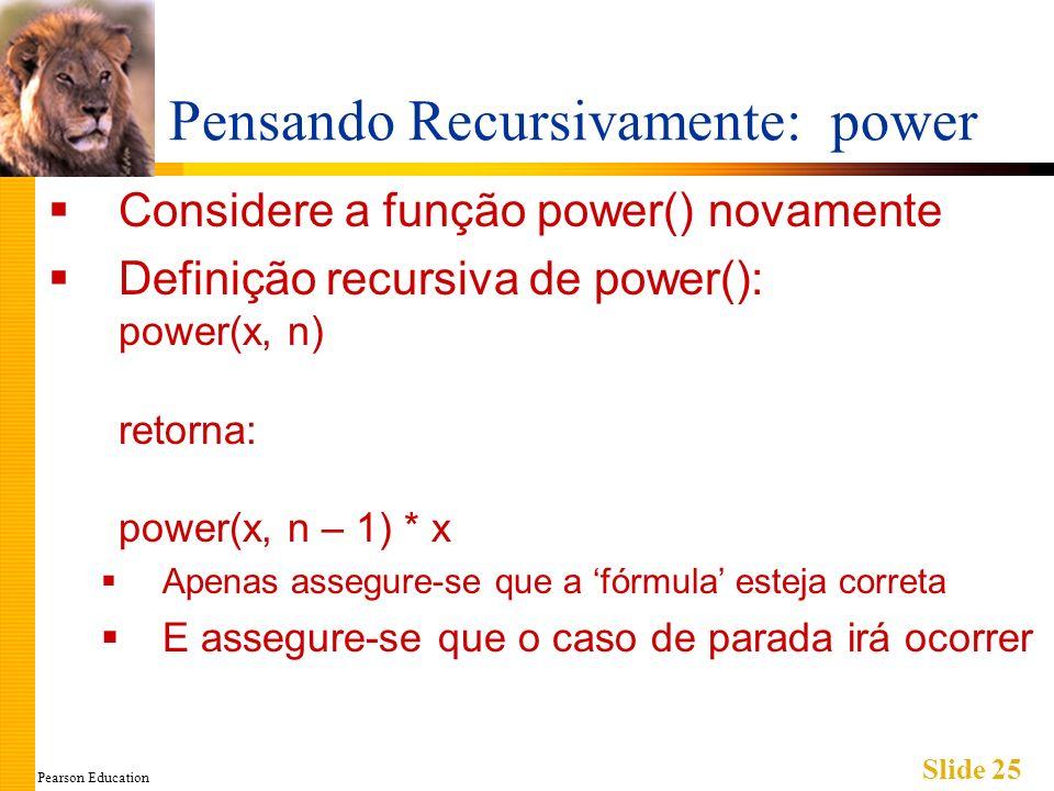Pearson Education Slide 25 Pensando Recursivamente: power Considere a função power() novamente Definição recursiva de power(): power(x, n) retorna: power(x, n – 1) * x Apenas assegure-se que a fórmula esteja correta E assegure-se que o caso de parada irá ocorrer