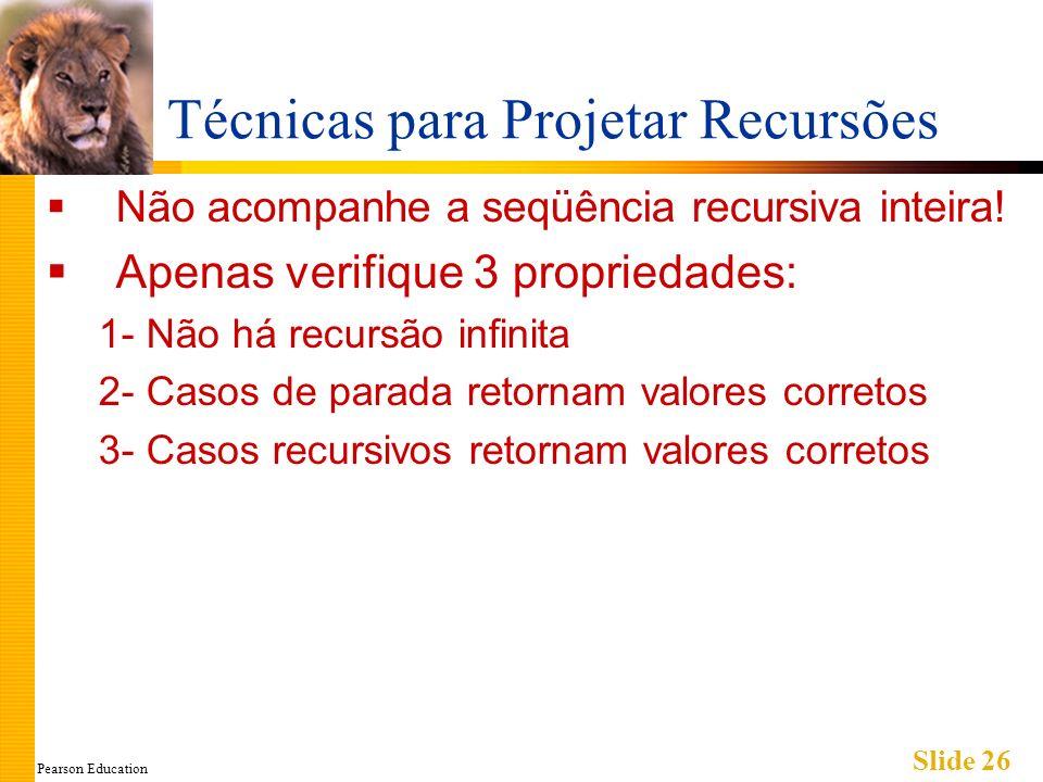Pearson Education Slide 26 Técnicas para Projetar Recursões Não acompanhe a seqüência recursiva inteira! Apenas verifique 3 propriedades: 1- Não há re