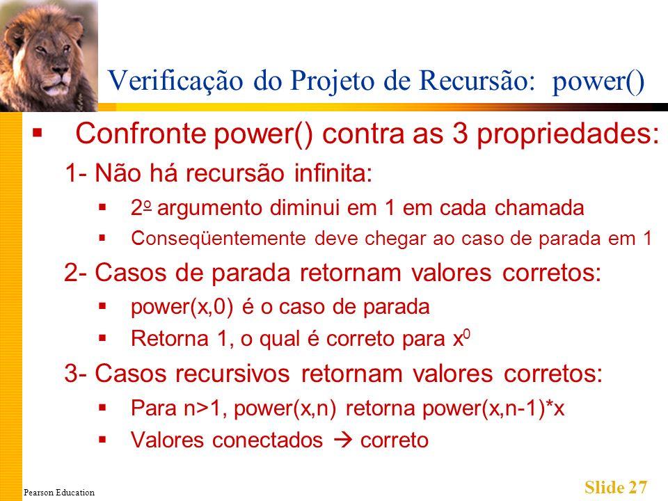 Pearson Education Slide 27 Verificação do Projeto de Recursão: power() Confronte power() contra as 3 propriedades: 1- Não há recursão infinita: 2 o argumento diminui em 1 em cada chamada Conseqüentemente deve chegar ao caso de parada em 1 2- Casos de parada retornam valores corretos: power(x,0) é o caso de parada Retorna 1, o qual é correto para x 0 3- Casos recursivos retornam valores corretos: Para n>1, power(x,n) retorna power(x,n-1)*x Valores conectados correto