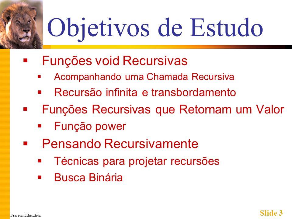 Pearson Education Slide 3 Objetivos de Estudo Funções void Recursivas Acompanhando uma Chamada Recursiva Recursão infinita e transbordamento Funções R