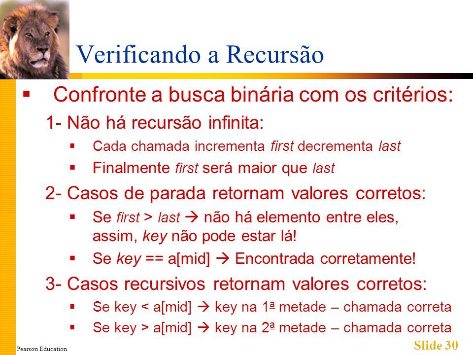 Pearson Education Slide 30 Verificando a Recursão Confronte a busca binária com os critérios: 1- Não há recursão infinita: Cada chamada incrementa first decrementa last Finalmente first será maior que last 2- Casos de parada retornam valores corretos: Se first > last não há elemento entre eles, assim, key não pode estar lá.