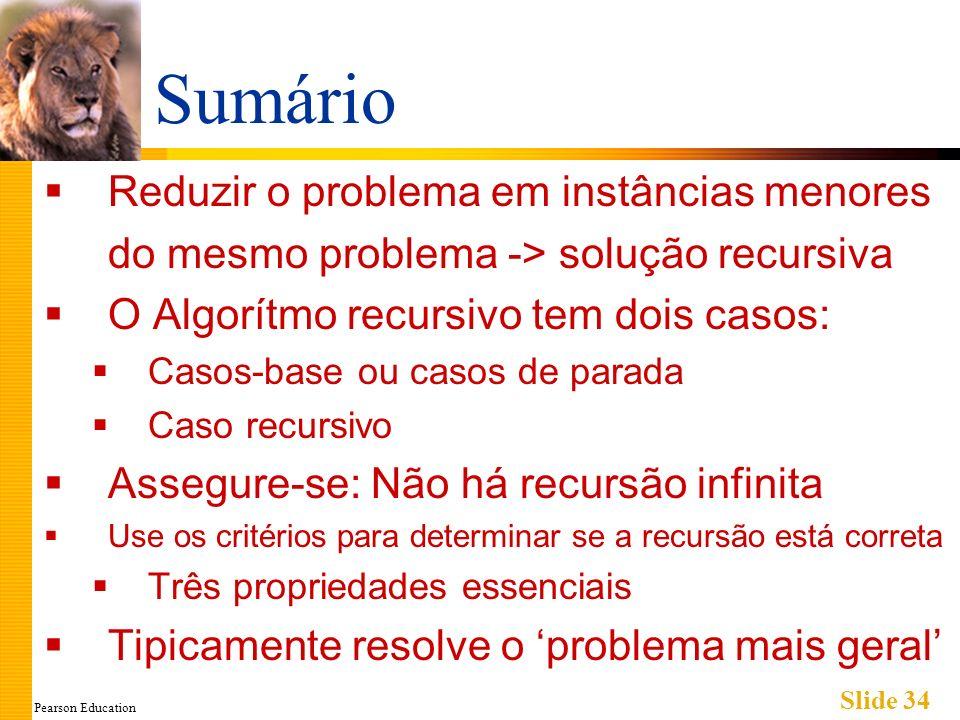 Pearson Education Slide 34 Sumário Reduzir o problema em instâncias menores do mesmo problema -> solução recursiva O Algorítmo recursivo tem dois casos: Casos-base ou casos de parada Caso recursivo Assegure-se: Não há recursão infinita Use os critérios para determinar se a recursão está correta Três propriedades essenciais Tipicamente resolve o problema mais geral