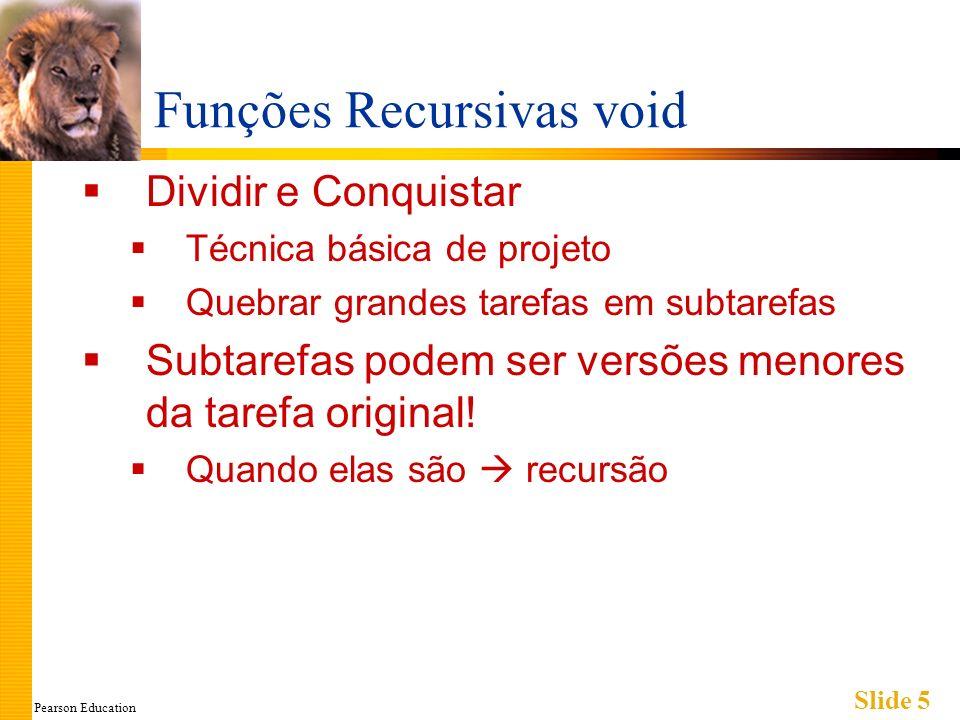 Pearson Education Slide 5 Funções Recursivas void Dividir e Conquistar Técnica básica de projeto Quebrar grandes tarefas em subtarefas Subtarefas podem ser versões menores da tarefa original.